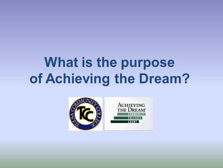 What is the purpose of Achieving the Dream?. Achieving the Dream Encourages colleges to become data-informed in decision making Encourages shared governance.
