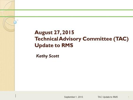 August 27, 2015 Technical Advisory Committee (TAC) Update to RMS Kathy Scott September 1, 2015 TAC Update to RMS1.