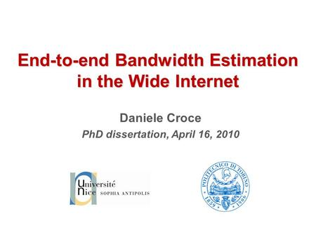 End-to-end Bandwidth Estimation in the Wide Internet Daniele Croce PhD dissertation, April 16, 2010.