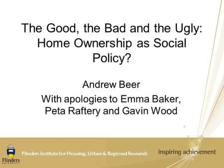Flinders Institute for Housing, Urban & Regional Research The Good, the Bad and the Ugly: Home Ownership as Social Policy? Andrew Beer With apologies to.
