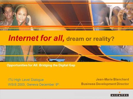 Internet for all, dream or reality? Jean-Marie Blanchard Business Development Director ITU High Level Dialogue WSIS 2003, Geneva December 9 th. Opportunities.