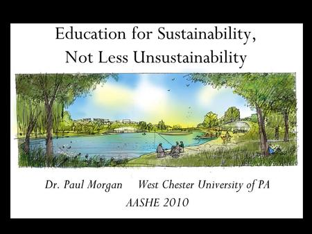 Education for Sustainability, Not Less Unsustainability Dr. Paul Morgan West Chester University of PA AASHE 2010.