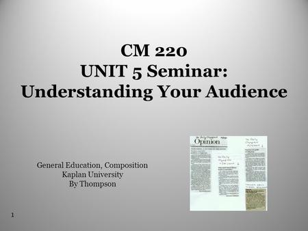 1 CM 220 UNIT 5 Seminar: Understanding Your Audience General Education, Composition Kaplan University By Thompson.
