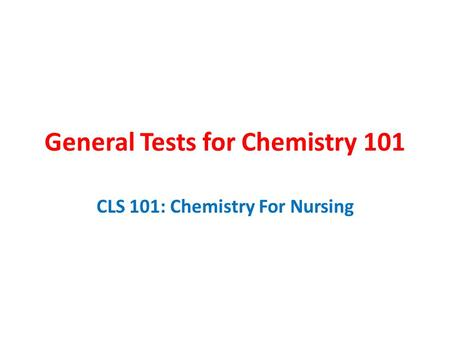 General Tests for Chemistry 101 CLS 101: Chemistry For Nursing.