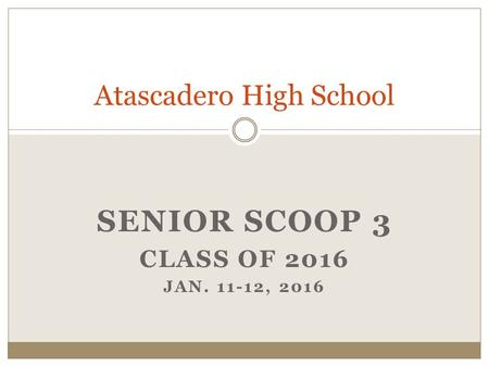 SENIOR SCOOP 3 CLASS OF 2016 JAN. 11-12, 2016 Atascadero High School.