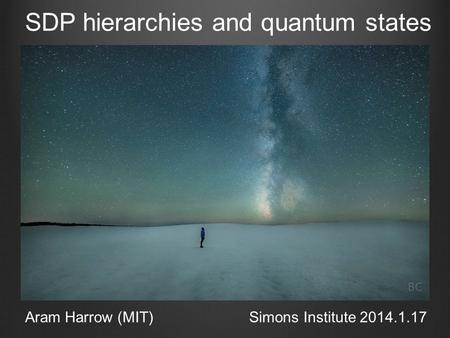 SDP hierarchies and quantum states Aram Harrow (MIT)Simons Institute 2014.1.17.