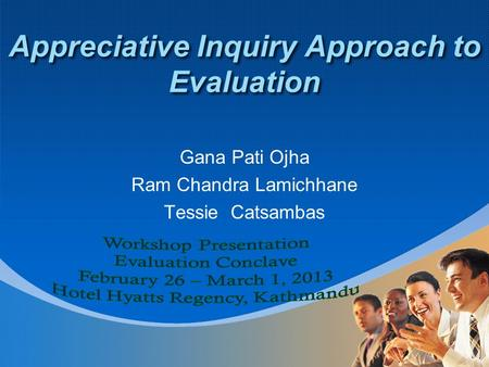 Appreciative Inquiry Approach to Evaluation Gana Pati Ojha Ram Chandra Lamichhane Tessie Catsambas.