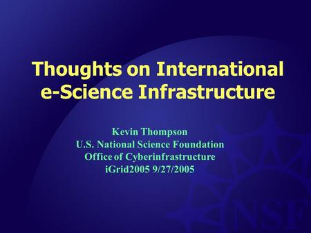 Thoughts on International e-Science Infrastructure Kevin Thompson U.S. National Science Foundation Office of Cyberinfrastructure iGrid2005 9/27/2005.