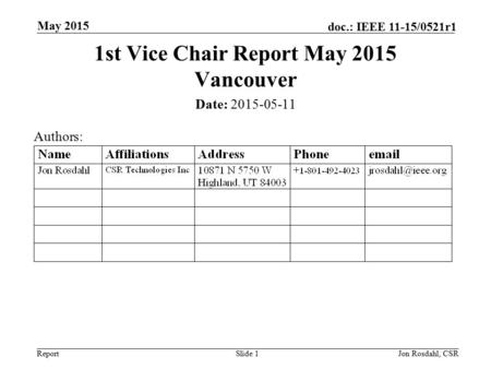 Report doc.: IEEE 11-15/0521r1 May 2015 Jon Rosdahl, CSRSlide 1 1st Vice Chair Report May 2015 Vancouver Date: 2015-05-11 Authors: