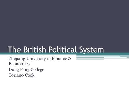 The British Political System Zhejiang University of Finance & Economics Dong Fang College Toriano Cook.