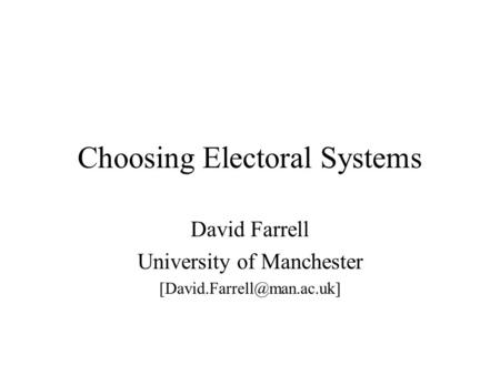 Choosing Electoral Systems David Farrell University of Manchester