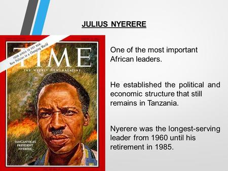 JULIUS NYERERE One of the most important African leaders. He established the political and economic structure that still remains in Tanzania. Nyerere was.