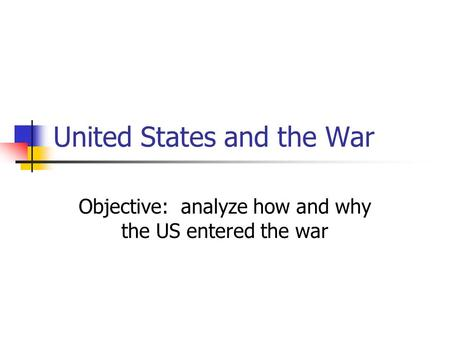 United States and the War Objective: analyze how and why the US entered the war.