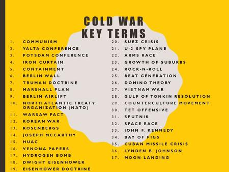 COLD WAR KEY TERMS 1.COMMUNISM 2.YALTA CONFERENCE 3.POTSDAM CONFERENCE 4.IRON CURTAIN 5.CONTAINMENT 6.BERLIN WALL 7.TRUMAN DOCTRINE 8.MARSHALL PLAN 9.BERLIN.