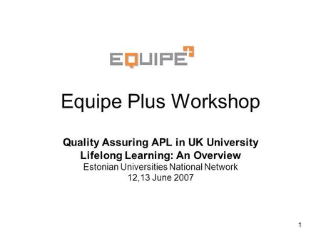 1 Equipe Plus Workshop Quality Assuring APL in UK University Lifelong Learning: An Overview Estonian Universities National Network 12,13 June 2007.