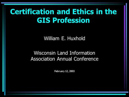Certification and Ethics in the GIS Profession William E. Huxhold Wisconsin Land Information Association Annual Conference February 12, 2003.