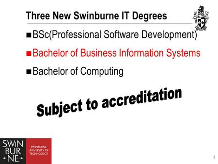 1 Three New Swinburne IT Degrees BSc(Professional Software Development) Bachelor of Business Information Systems Bachelor of Computing.