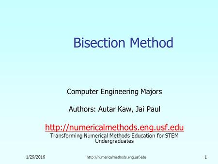 1/29/2016  1 Bisection Method Computer Engineering Majors Authors: Autar Kaw, Jai Paul
