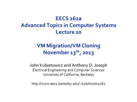 EECS 262a Advanced Topics in Computer Systems Lecture 20 VM Migration/VM Cloning November 13 th, 2013 John Kubiatowicz and Anthony D. Joseph Electrical.