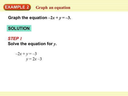 Solve the equation for y. SOLUTION EXAMPLE 2 Graph an equation Graph the equation –2x + y = –3. –2x + y = –3 y = 2x –3 STEP 1.