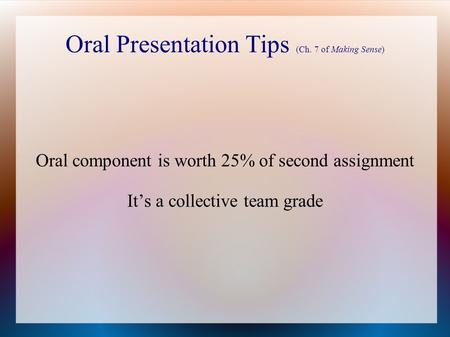 Oral Presentation Tips (Ch. 7 of Making Sense) Oral component is worth 25% of second assignment It's a collective team grade.
