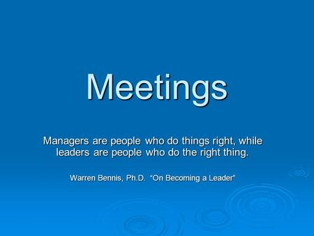 "Meetings Managers are people who do things right, while leaders are people who do the right thing. Warren Bennis, Ph.D. ""On Becoming a Leader"""