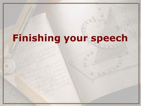 Finishing your speech. How to finish your speech and give it well ⋆ Practice (read softly) ⋆ Fix grammar/style ⋆ Practice (read aloud and time yourself)