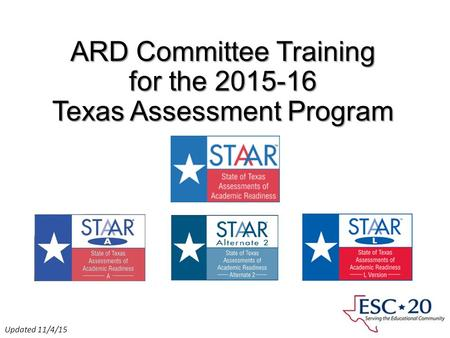 ARD Committee Training for the 2015-16 Texas Assessment Program Presented by ESC Region 11 Fort Worth, Texas Updated 11/4/15.