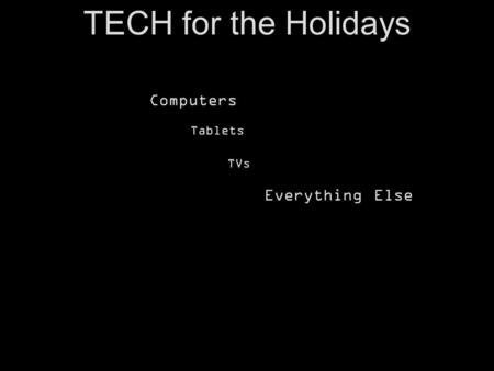 TECH for the Holidays Computers Tablets TVs Everything Else.
