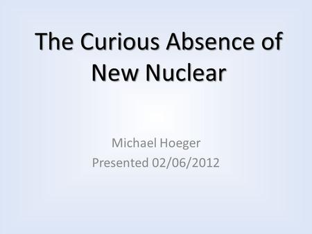 The Curious Absence of New Nuclear Michael Hoeger Presented 02/06/2012.