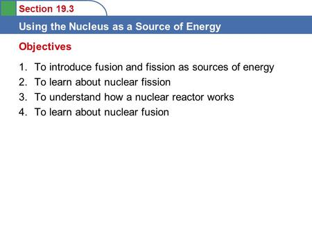 Section 19.3 Using the Nucleus as a Source of Energy 1.To introduce fusion and fission as sources of energy 2.To learn about nuclear fission 3.To understand.