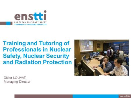 Training and Tutoring of Professionals in Nuclear Safety, Nuclear Security and Radiation Protection Didier LOUVAT Managing Director www.enstti.eu.