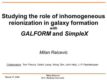 March 27, 2008 Milan Raicevic ICC, Durham University Studying the role of inhomogeneous reionization in galaxy formation with GALFORM and SimpleX Collaborators: