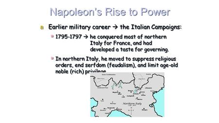 Napoleon's Rise to Power aEarlier military career  the Italian Campaigns:  1795-1797  he conquered most of northern Italy for France, and had developed.