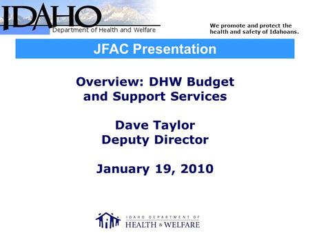 We promote and protect the health and safety of Idahoans. Overview: DHW Budget and Support Services Dave Taylor Deputy Director January 19, 2010 JFAC Presentation.