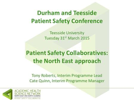 Durham and Teesside Patient Safety Conference Teesside University Tuesday 31 st March 2015 Patient Safety Collaboratives: the North East approach Tony.