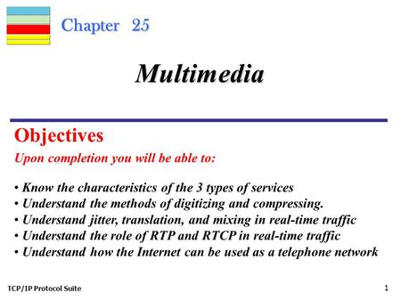 TCP/IP Protocol Suite 1 Chapter 25 Upon completion you will be able to: Multimedia Know the characteristics of the 3 types of services Understand the methods.