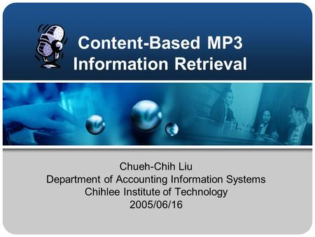 Content-Based MP3 Information Retrieval Chueh-Chih Liu Department of Accounting Information Systems Chihlee Institute of Technology 2005/06/16.