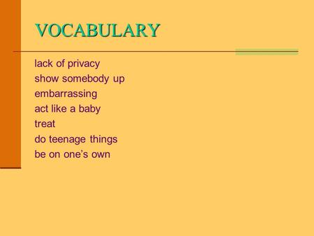 VOCABULARY lack of privacy show somebody up embarrassing act like a baby treat do teenage things be on one's own.