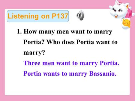 1. How many men want to marry Portia? Who does Portia want to marry? Three men want to marry Portia. Portia wants to marry Bassanio. Listening on P137.