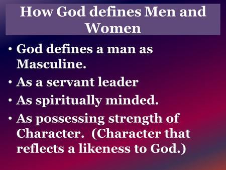 How God defines Men and Women God defines a man as Masculine. As a servant leader As spiritually minded. As possessing strength of Character. (Character.