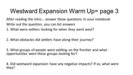 Westward Expansion Warm Up= page 3 After reading the intro… answer these questions in your notebook Write out the question, you can list answers 1. What.