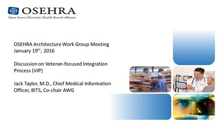 OSEHRA Architecture Work Group Meeting January 19 th, 2016 Discussion on Veteran-focused Integration Process (VIP) Jack Taylor, M.D., Chief Medical Information.