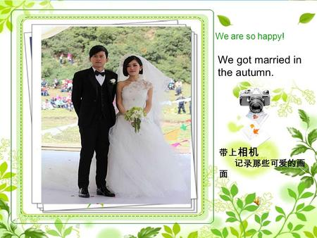 We got married in the autumn. 带上 相机 记录那些可爱的画 面 We are so happy!