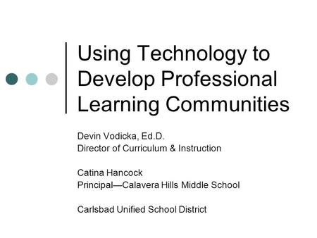 Using Technology to Develop Professional Learning Communities Devin Vodicka, Ed.D. Director of Curriculum & Instruction Catina Hancock Principal—Calavera.