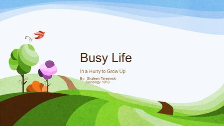 Busy Life In a Hurry to Grow Up By: Shaleen Teresinski Sociology 1010.