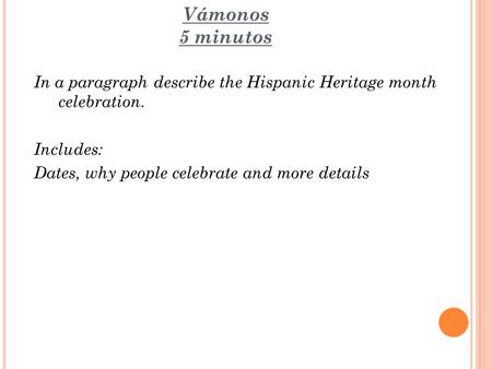 Vámonos 5 minutos In a paragraph describe the Hispanic Heritage month celebration. Includes: Dates, why people celebrate and more details.