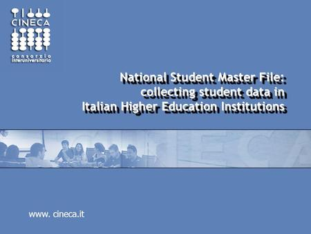 Www. cineca.it National Student Master File: collecting student data in Italian Higher Education Institutions.