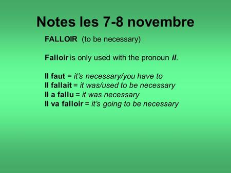 Notes les 7-8 novembre FALLOIR (to be necessary) Falloir is only used with the pronoun il. Il faut = it's necessary/you have to Il fallait = it was/used.