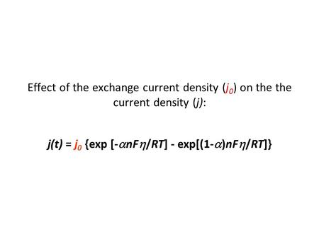 Effect of the exchange current density (j 0 ) on the the current density (j): j(t) = j 0 {exp [-  nF  /RT] - exp[(1-  )nF  /RT]}